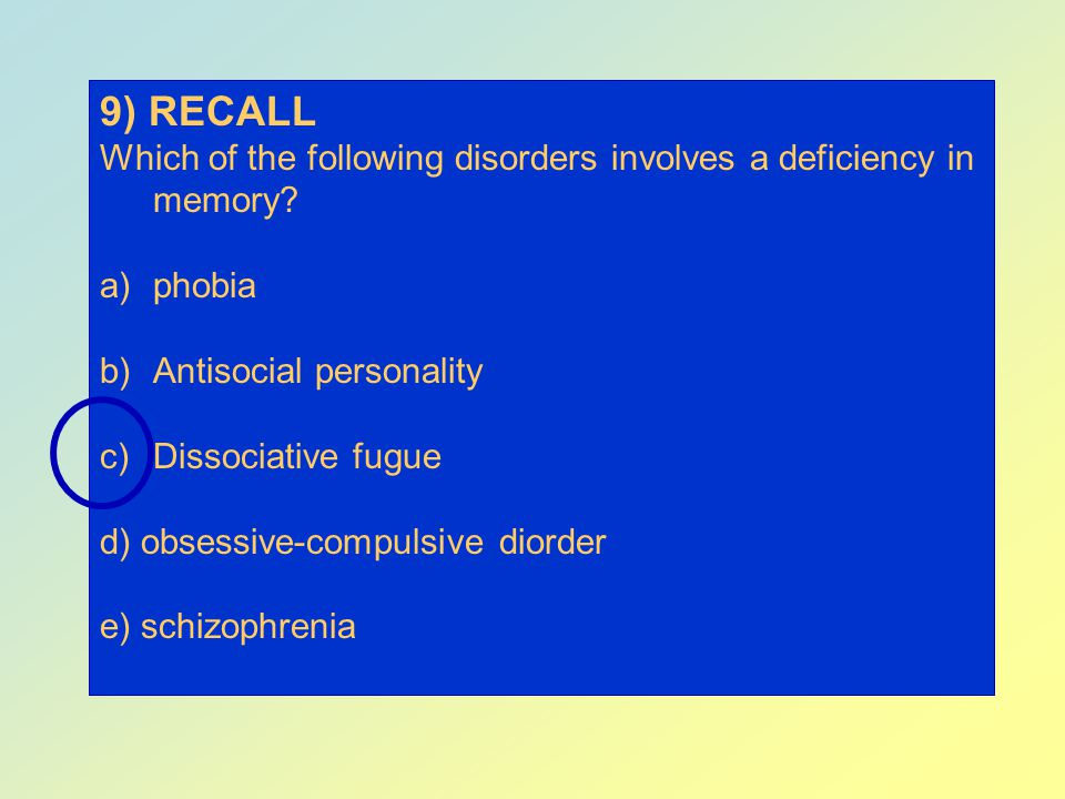 9) RECALL Which of the following disorders involves a deficiency in memory phobia. Antisocial personality.