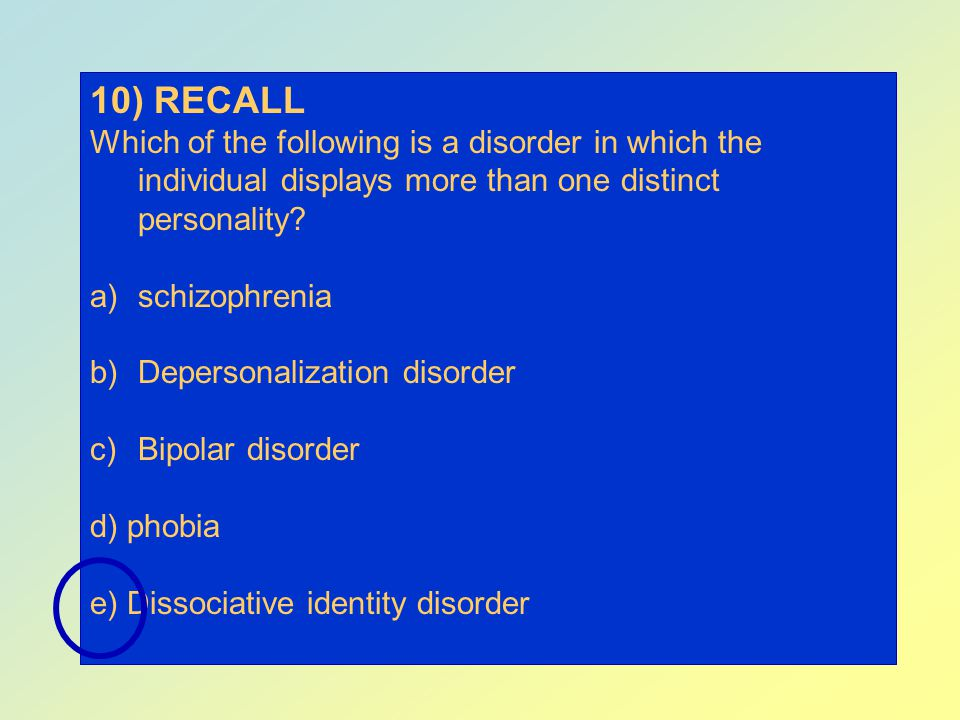 10) RECALL Which of the following is a disorder in which the individual displays more than one distinct personality