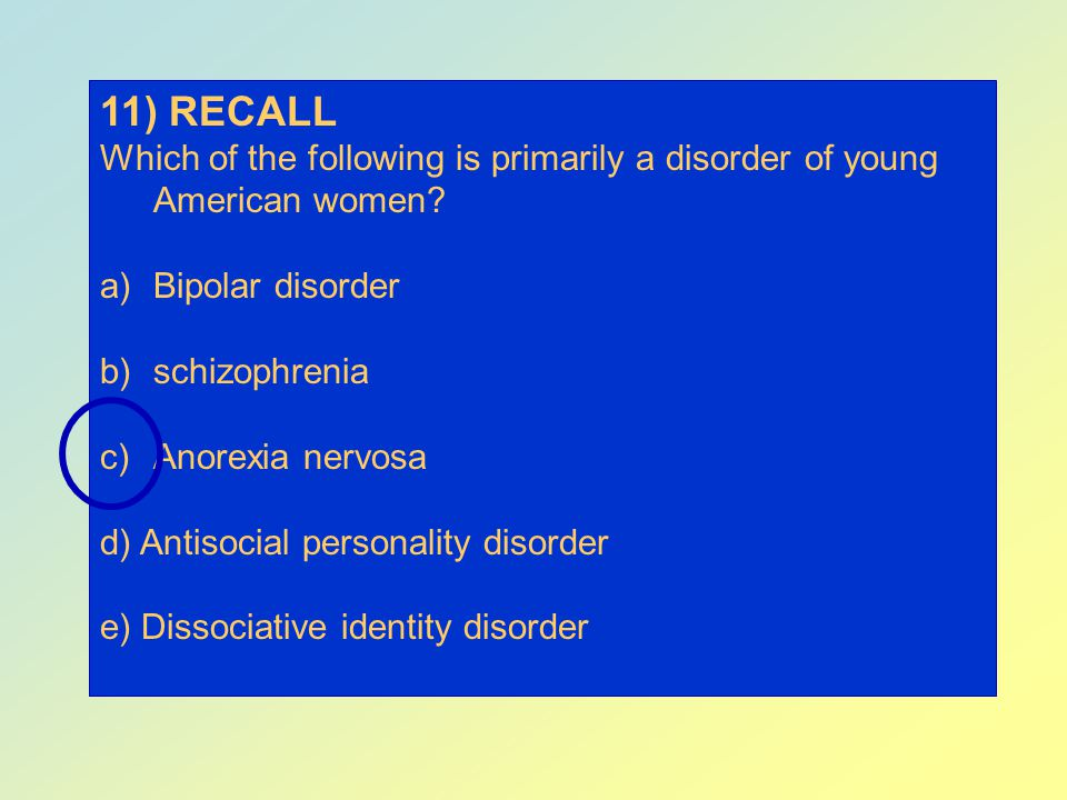 11) RECALL Which of the following is primarily a disorder of young American women Bipolar disorder.