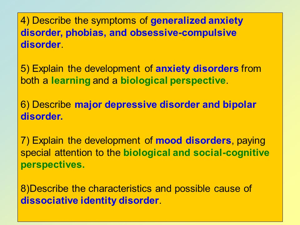4) Describe the symptoms of generalized anxiety disorder, phobias, and obsessive-compulsive disorder.