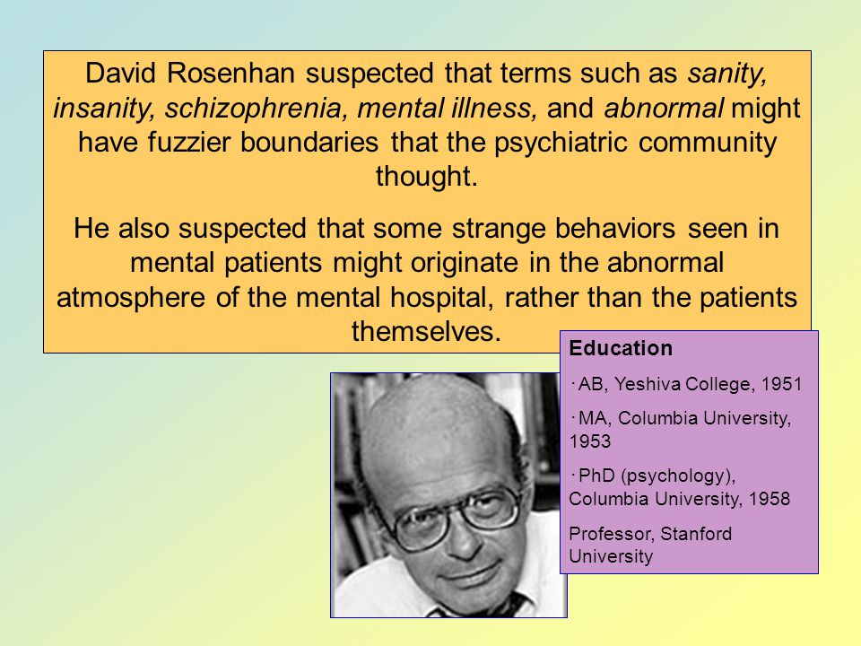 David Rosenhan suspected that terms such as sanity, insanity, schizophrenia, mental illness, and abnormal might have fuzzier boundaries that the psychiatric community thought.