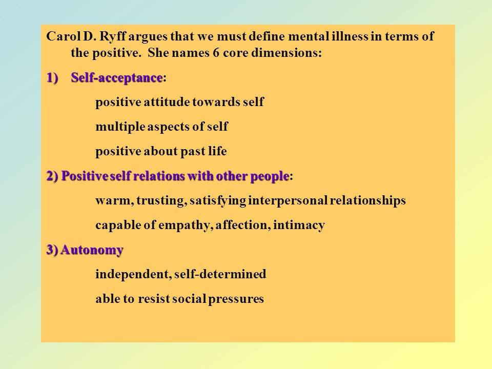 Carol D. Ryff argues that we must define mental illness in terms of the positive. She names 6 core dimensions:
