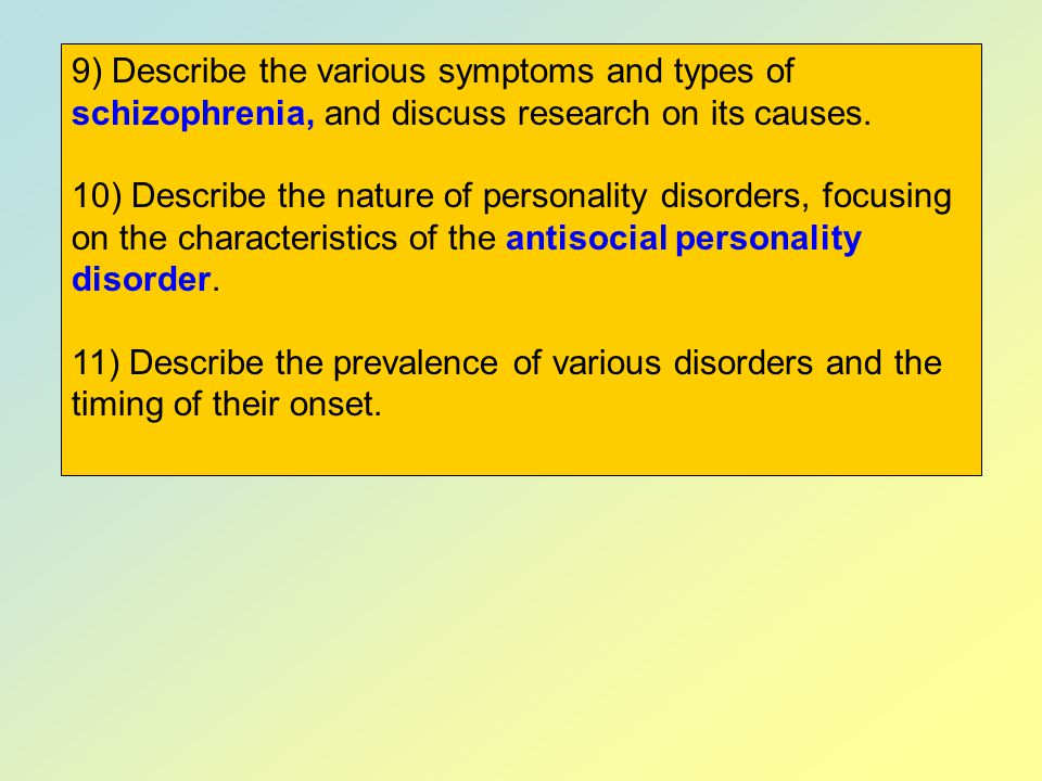 9) Describe the various symptoms and types of schizophrenia, and discuss research on its causes.