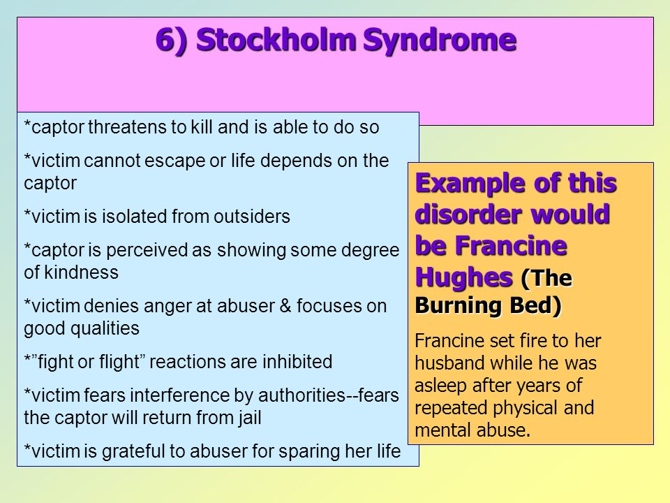 6) Stockholm Syndrome *captor threatens to kill and is able to do so. *victim cannot escape or life depends on the captor.