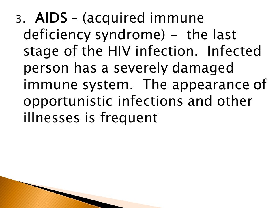 3. AIDS – (acquired immune deficiency syndrome) - the last stage of the HIV infection.