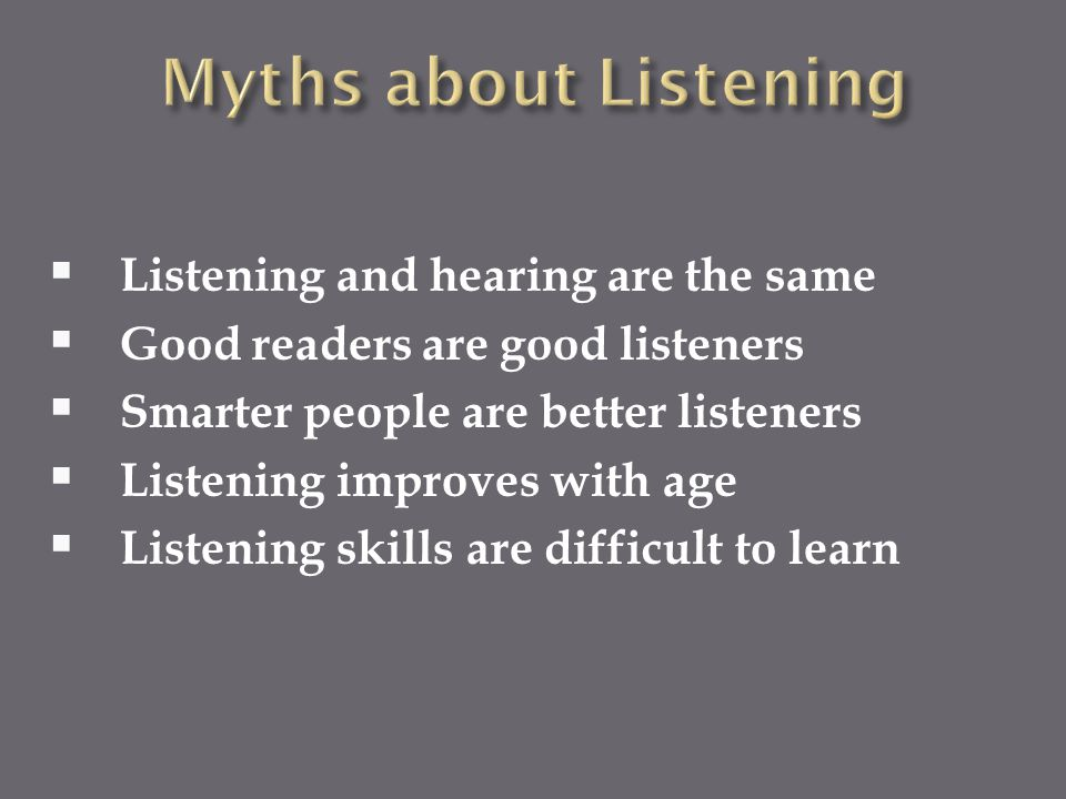 Myths about Listening Listening and hearing are the same