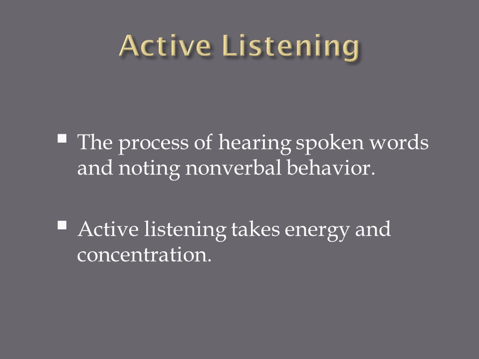 Active Listening The process of hearing spoken words and noting nonverbal behavior.