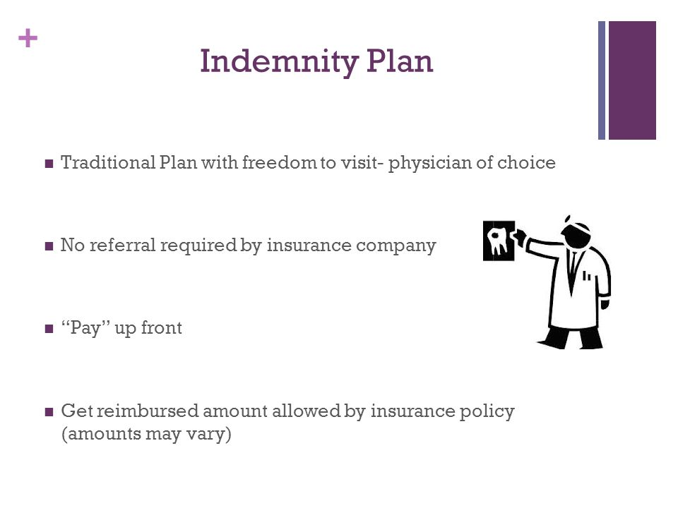 Indemnity Plan Traditional Plan with freedom to visit- physician of choice. No referral required by insurance company.