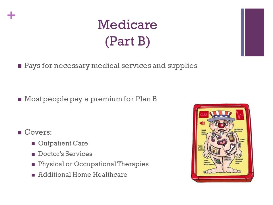 Medicare (Part B) Pays for necessary medical services and supplies