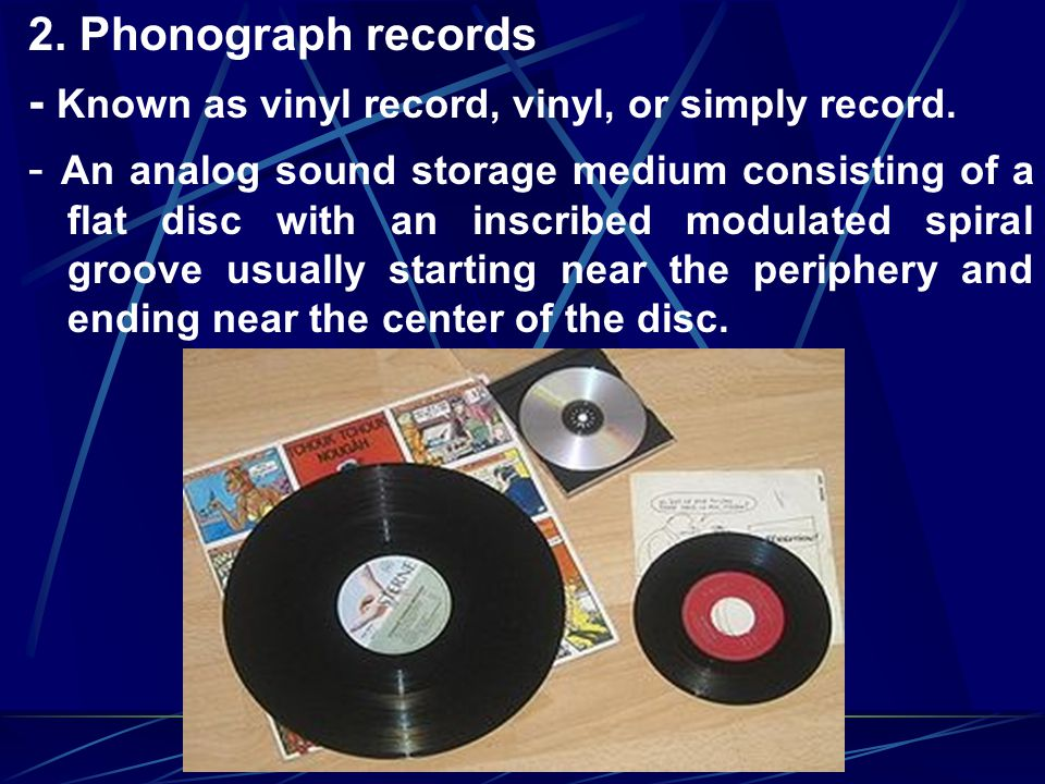 2. Phonograph records - Known as vinyl record, vinyl, or simply record.