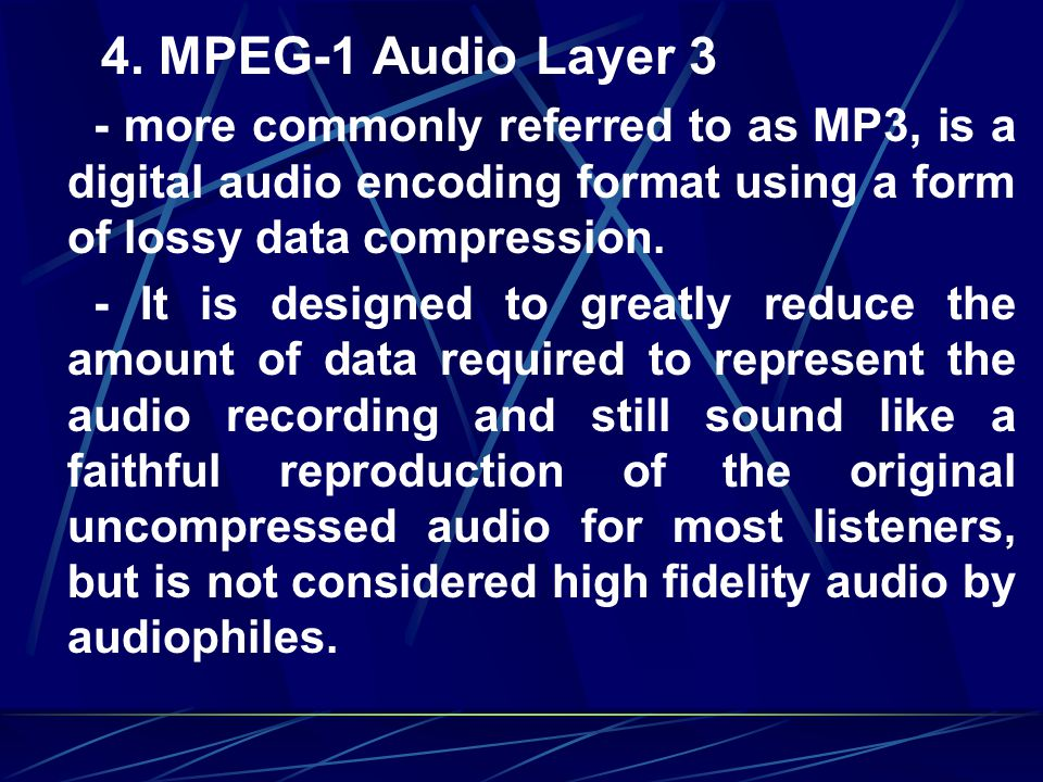 4. MPEG-1 Audio Layer 3 - more commonly referred to as MP3, is a digital audio encoding format using a form of lossy data compression.