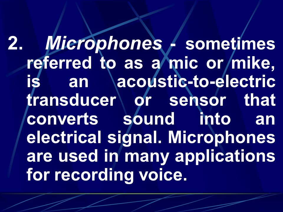 2. Microphones - sometimes referred to as a mic or mike, is an acoustic-to-electric transducer or sensor that converts sound into an electrical signal. Microphones are used in many applications for recording voice.