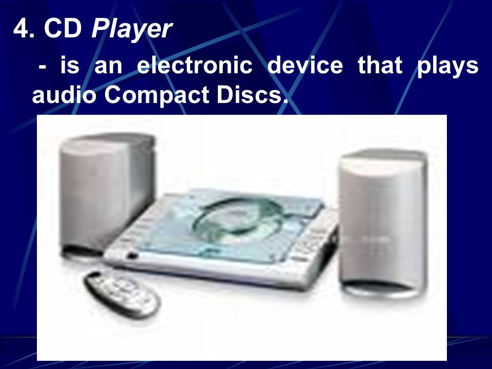 4. CD Player - is an electronic device that plays audio Compact Discs.