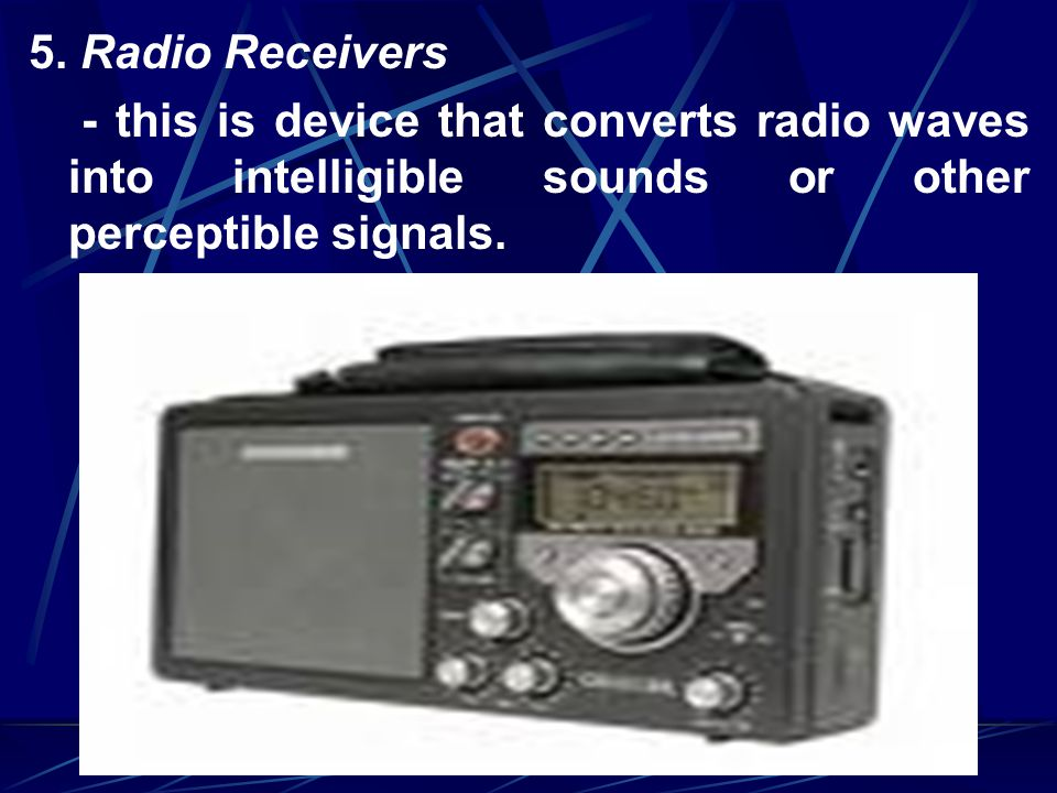 5. Radio Receivers - this is device that converts radio waves into intelligible sounds or other perceptible signals.