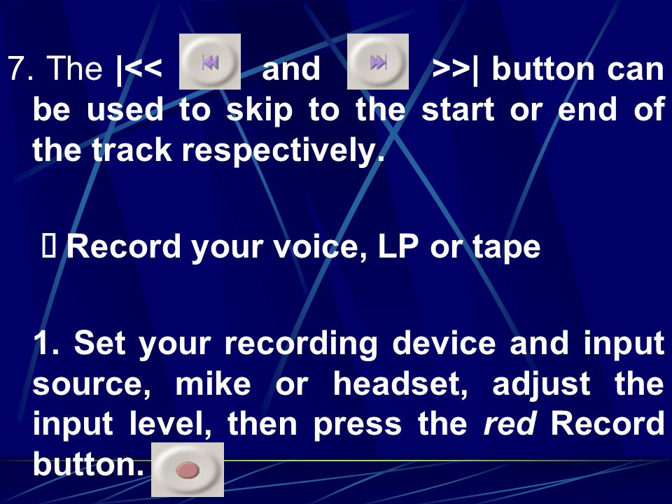 7. The |<< and >>| button can be used to skip to the start or end of the track respectively.