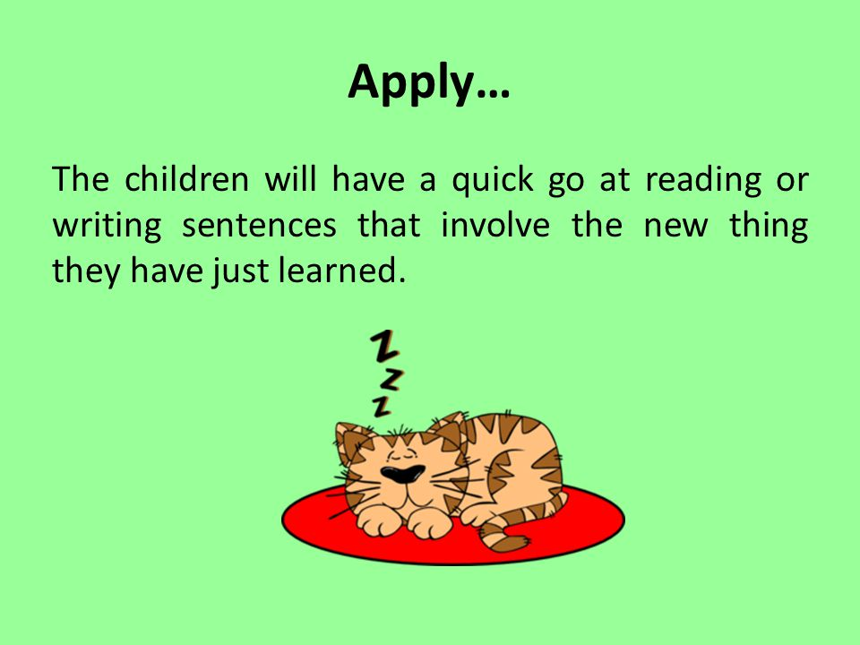 Apply… The children will have a quick go at reading or writing sentences that involve the new thing they have just learned.