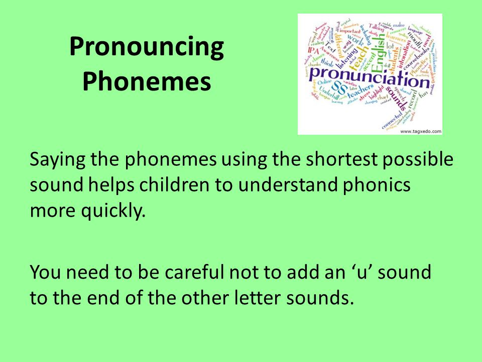Pronouncing Phonemes Saying the phonemes using the shortest possible sound helps children to understand phonics more quickly.