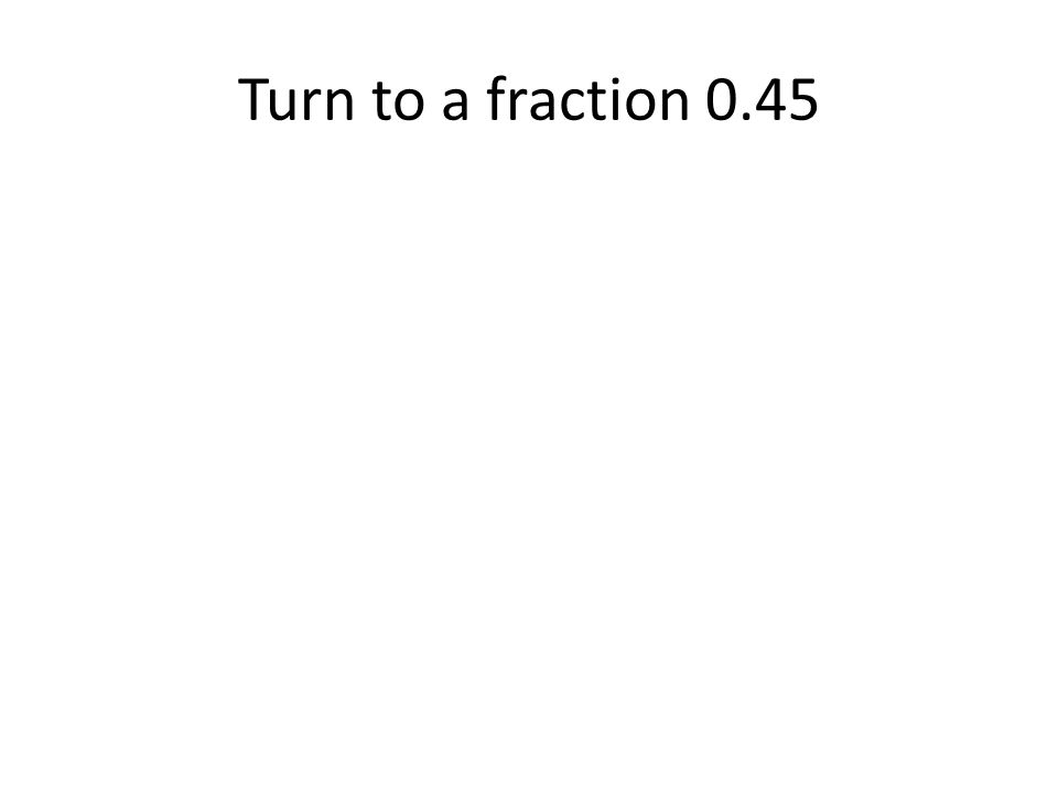 Turn to a fraction 0.45