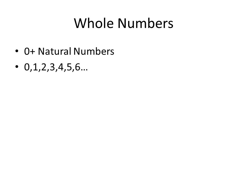 Whole Numbers 0+ Natural Numbers 0,1,2,3,4,5,6…