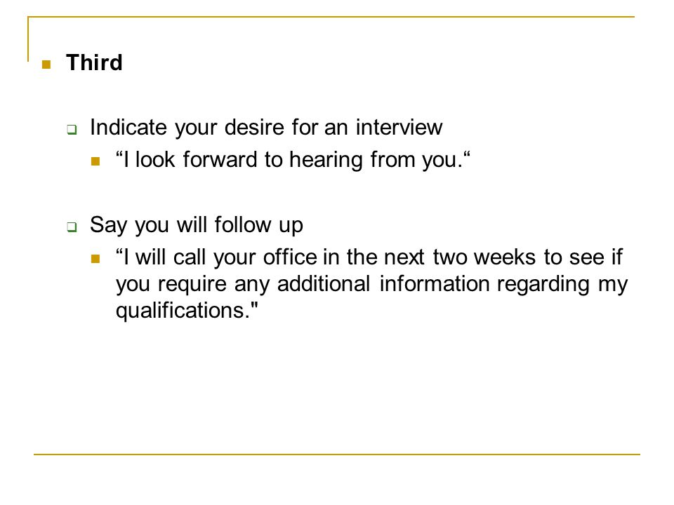 Third Indicate your desire for an interview. I look forward to hearing from you. Say you will follow up.