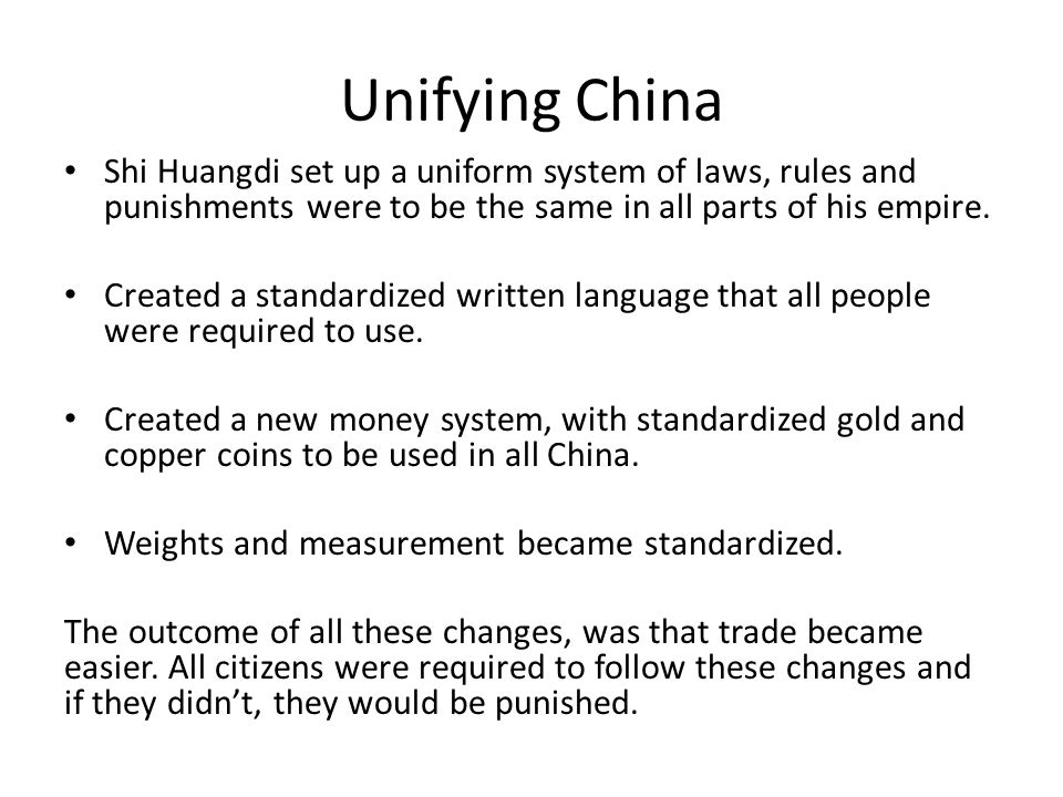 Unifying China Shi Huangdi set up a uniform system of laws, rules and punishments were to be the same in all parts of his empire.