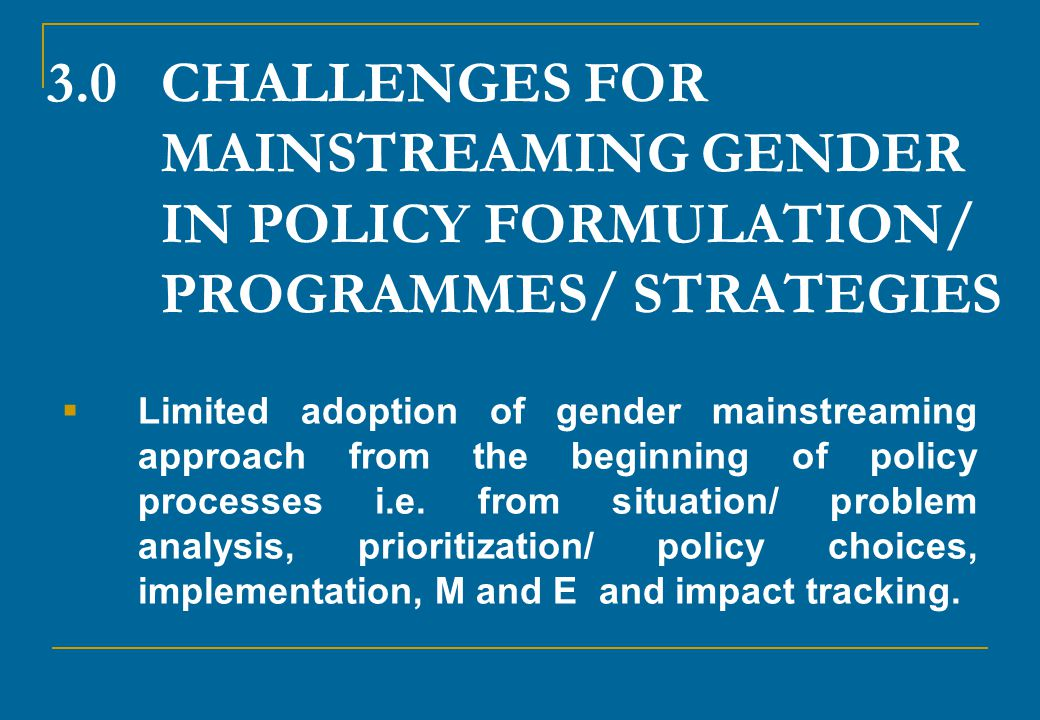3.0 CHALLENGES FOR MAINSTREAMING GENDER IN POLICY FORMULATION/ PROGRAMMES/ STRATEGIES