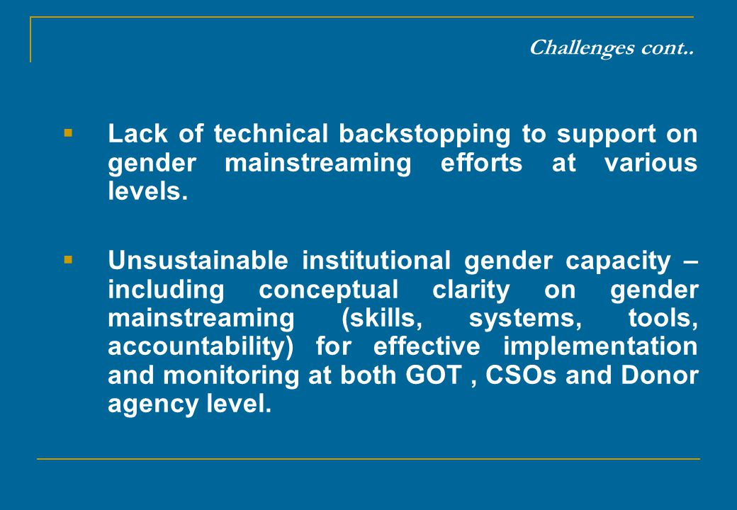 Challenges cont.. Lack of technical backstopping to support on gender mainstreaming efforts at various levels.