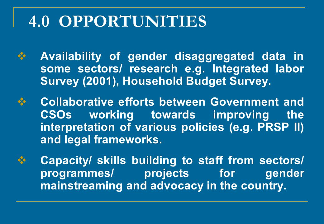 4.0 OPPORTUNITIES Availability of gender disaggregated data in some sectors/ research e.g. Integrated labor Survey (2001), Household Budget Survey.