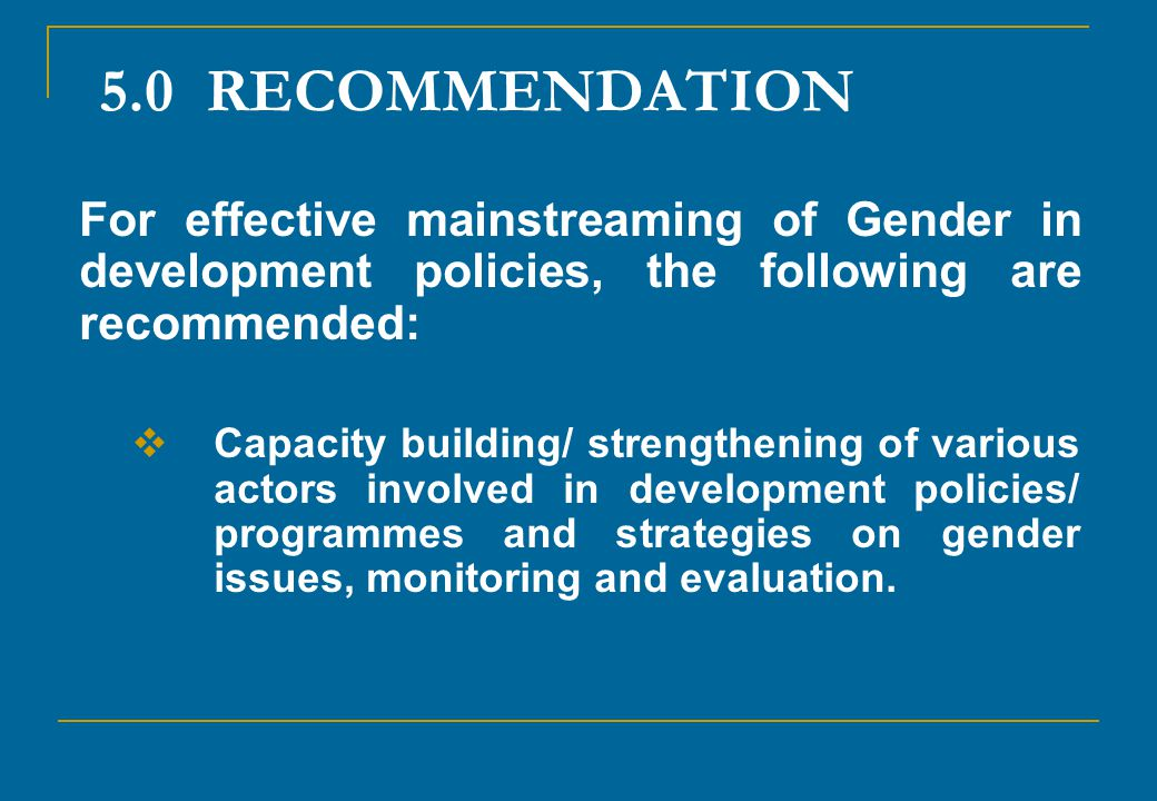 5.0 RECOMMENDATION For effective mainstreaming of Gender in development policies, the following are recommended: