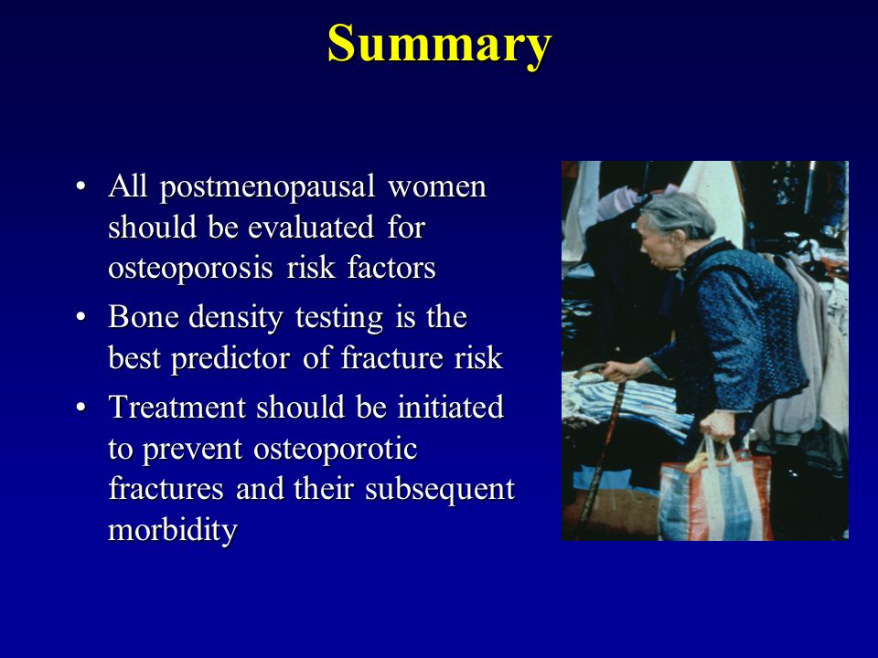 Summary All postmenopausal women should be evaluated for osteoporosis risk factors. Bone density testing is the best predictor of fracture risk.
