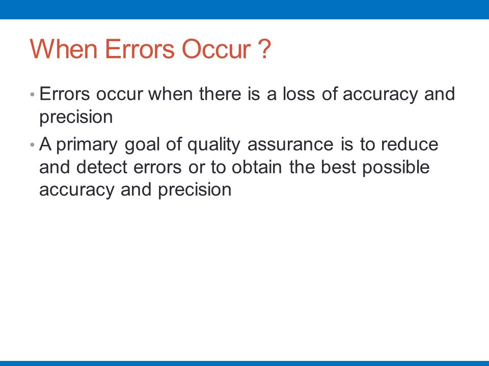 When Errors Occur Errors occur when there is a loss of accuracy and precision.