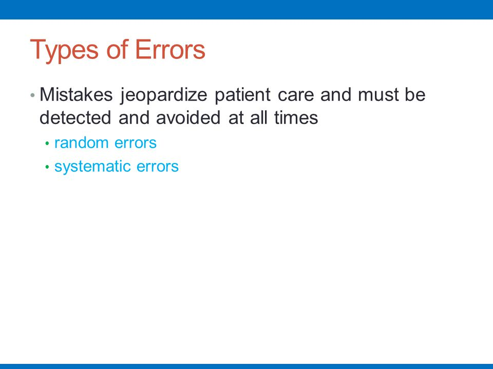 Types of Errors Mistakes jeopardize patient care and must be detected and avoided at all times. random errors.