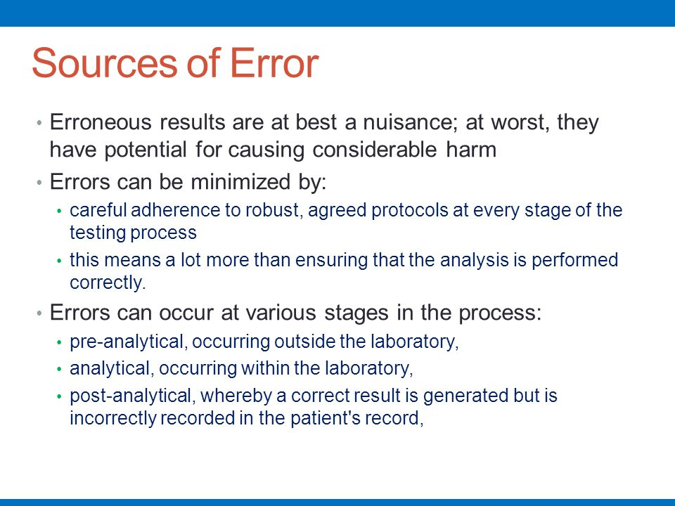 Sources of Error Erroneous results are at best a nuisance; at worst, they have potential for causing considerable harm.