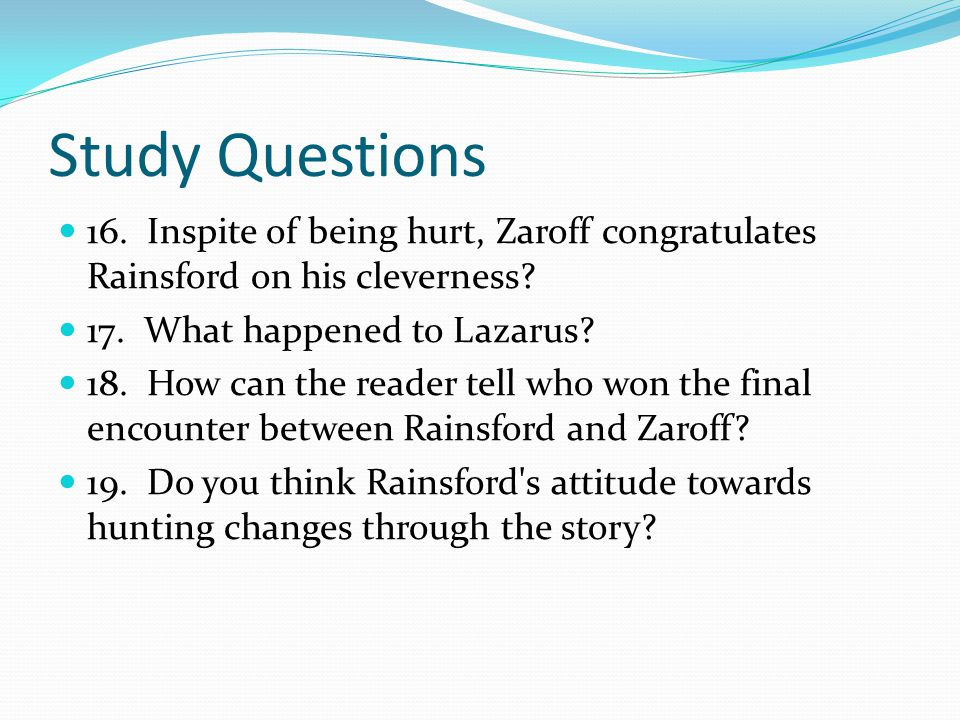 Study Questions 16. Inspite of being hurt, Zaroff congratulates Rainsford on his cleverness 17. What happened to Lazarus