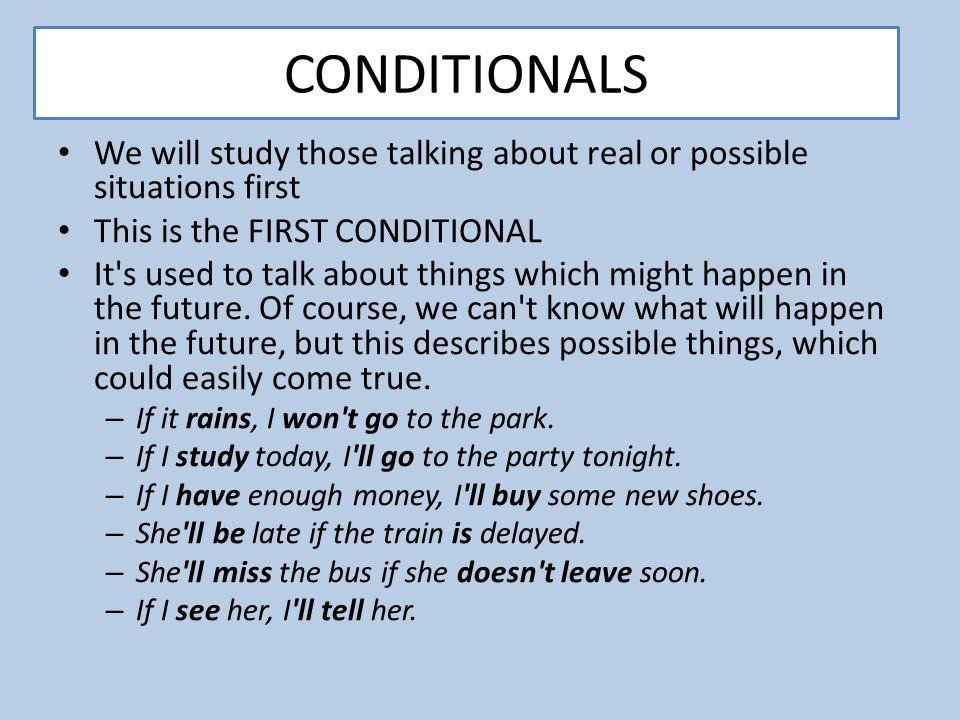 CONDITIONALS We will study those talking about real or possible situations first. This is the FIRST CONDITIONAL.