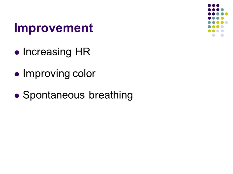 Improvement Increasing HR Improving color Spontaneous breathing