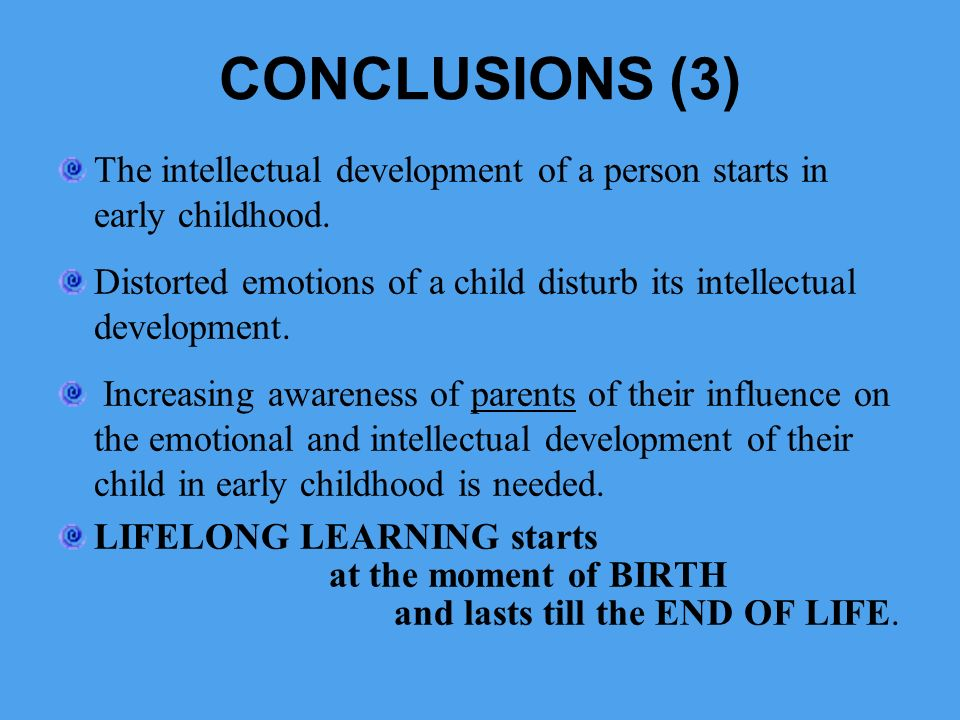 CONCLUSIONS (3) The intellectual development of a person starts in early childhood.