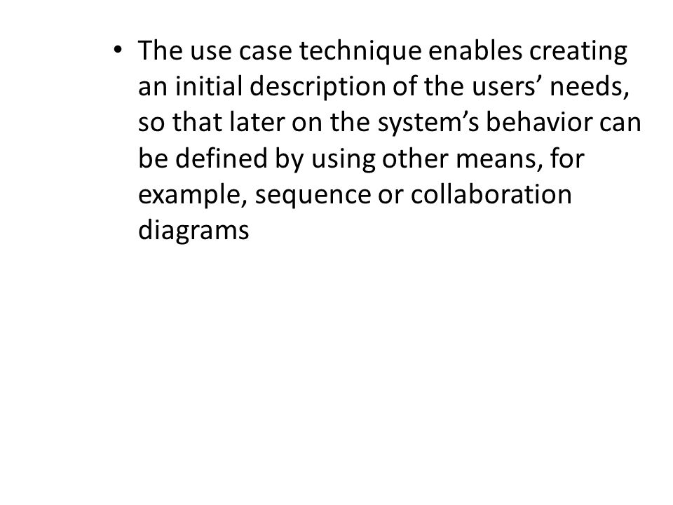 The use case technique enables creating an initial description of the users' needs, so that later on the system's behavior can be defined by using other means, for example, sequence or collaboration diagrams