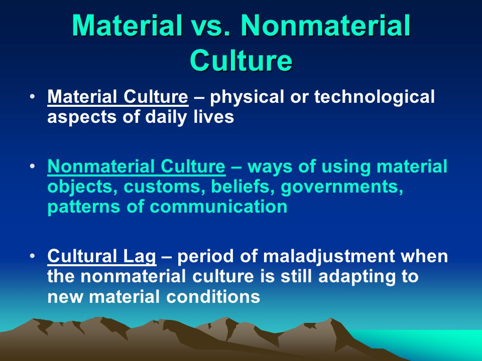 material culture Non‐material culture refers to the nonphysical ideas that people have about their culture, including beliefs, values, rules, norms, morals, language, organizations, and institutions for instance, the non‐material cultural concept of religion consists of a set of ideas and beliefs about god, worship, morals, and ethics.