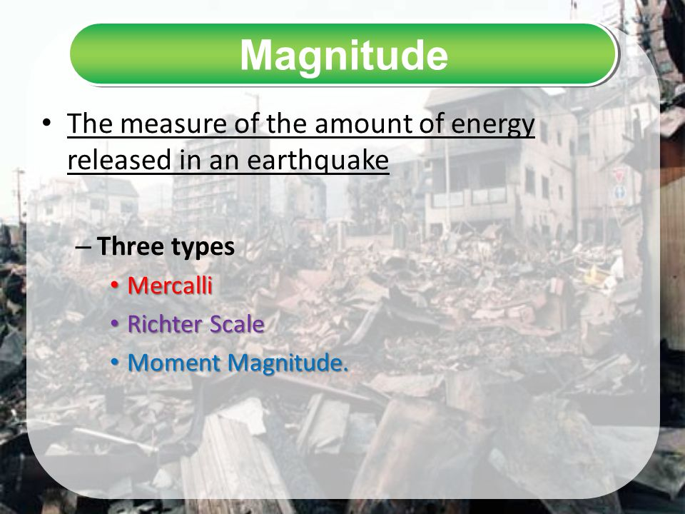 Magnitude The measure of the amount of energy released in an earthquake. Three types. Mercalli. Richter Scale.