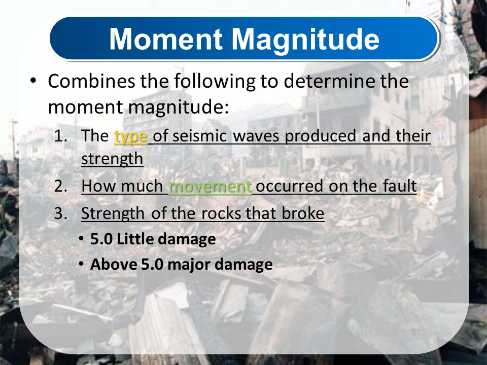Moment Magnitude Combines the following to determine the moment magnitude: The type of seismic waves produced and their strength.