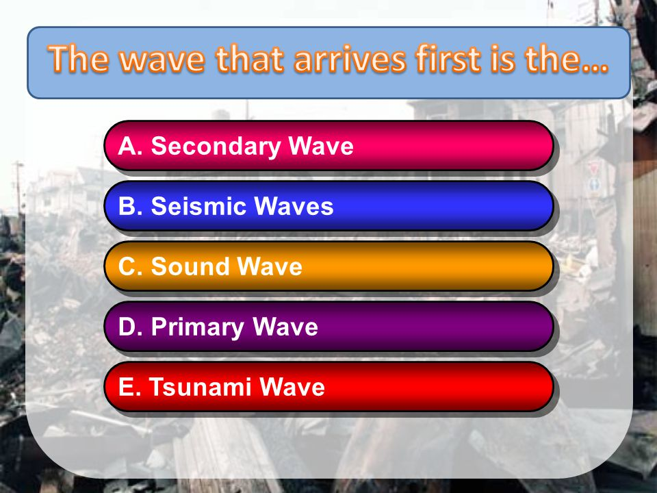 The wave that arrives first is the…