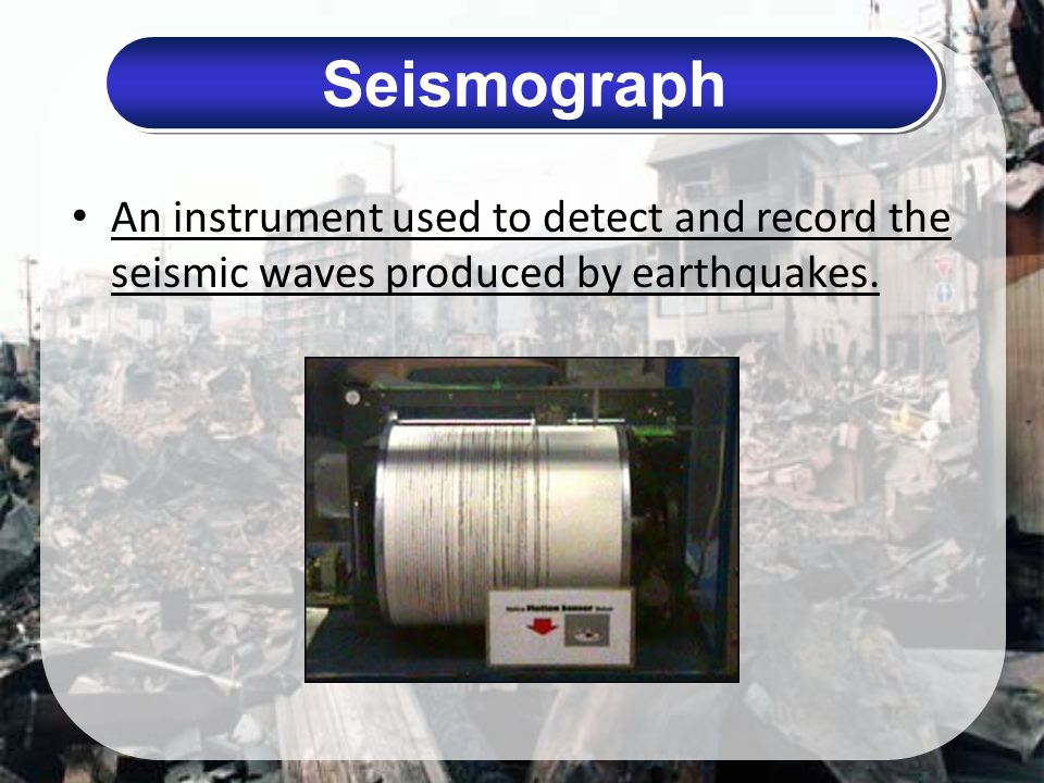 Seismograph An instrument used to detect and record the seismic waves produced by earthquakes.