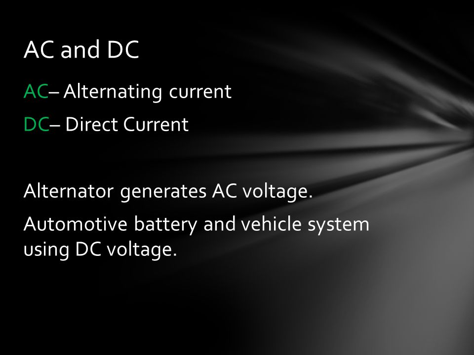 AC and DC AC– Alternating current DC– Direct Current Alternator generates AC voltage.