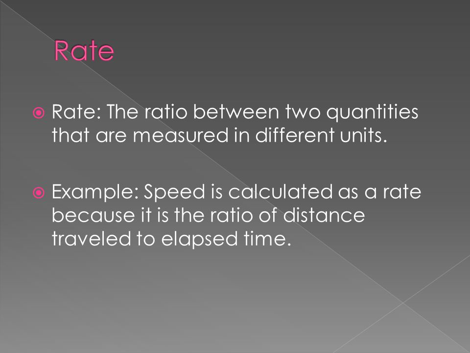 Rate Rate: The ratio between two quantities that are measured in different units.