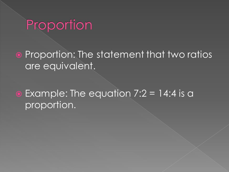 Proportion Proportion: The statement that two ratios are equivalent.