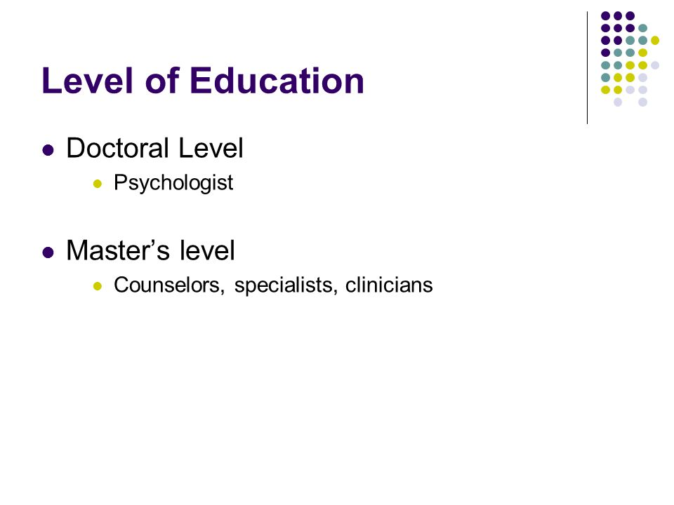 Level of Education Doctoral Level Master's level Psychologist