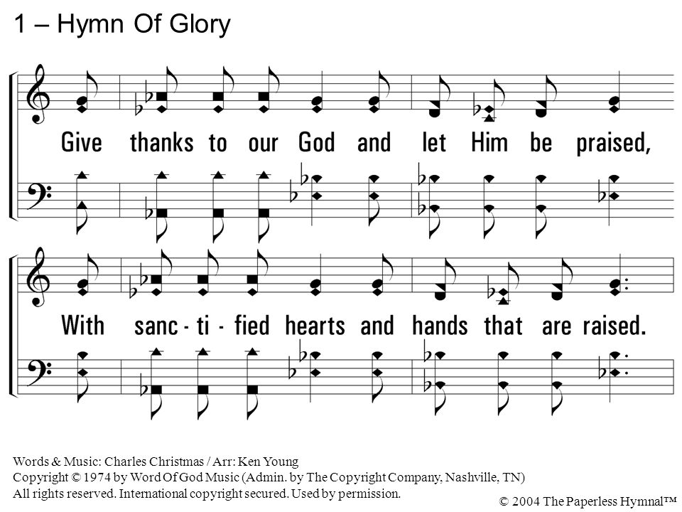 1 – Hymn Of Glory 1. Give thanks to our God and let Him be praised,
