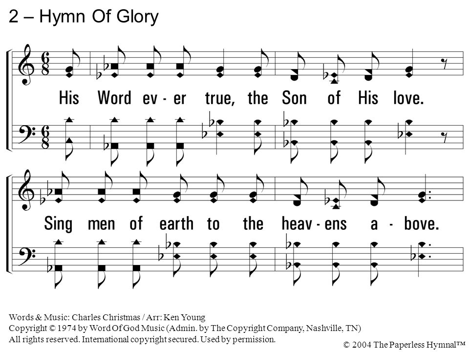 2 – Hymn Of Glory 2. His Word ever true, the Son of His love.