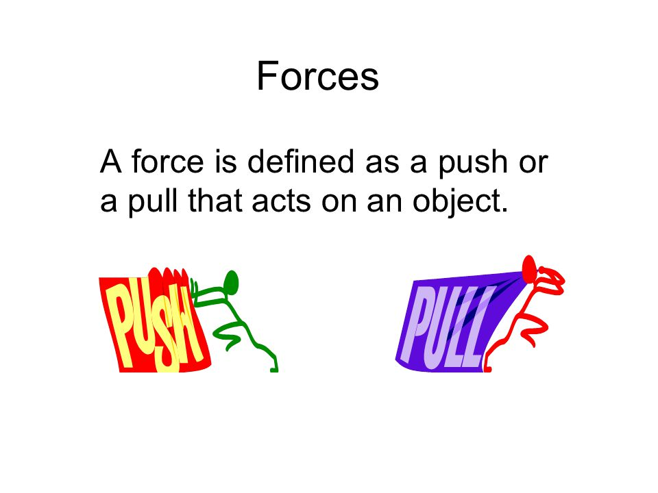 A force is defined as a push or a pull that acts on an object.